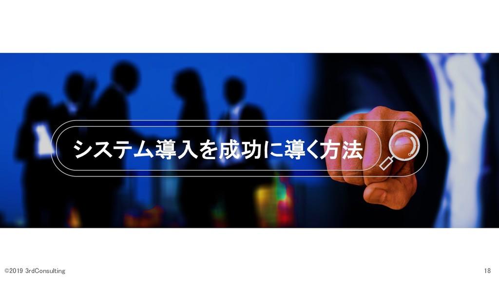 システム導入を成功に導く方法 18 ©2019 3rdConsulting