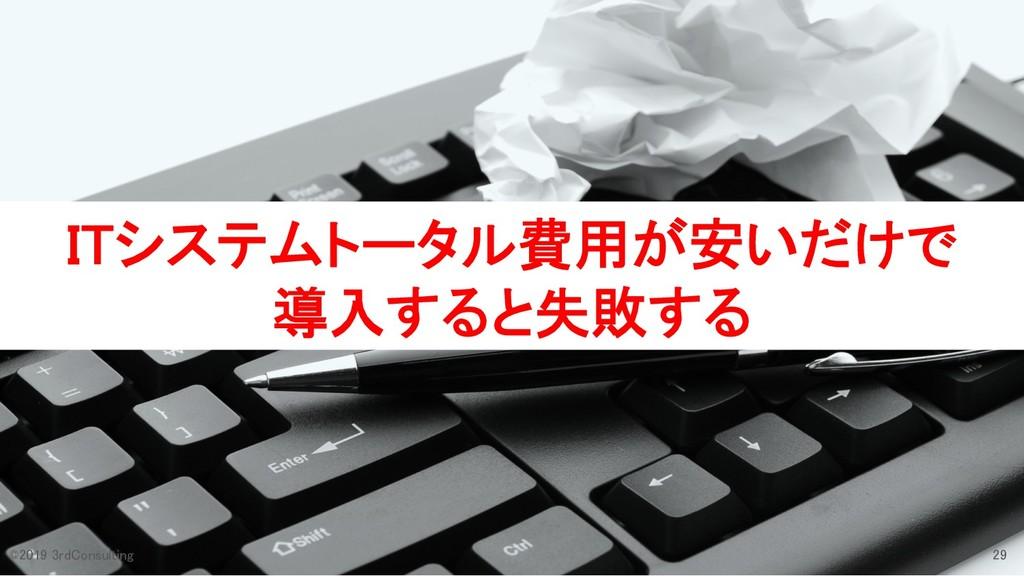 ITシステムトータル費用が安いだけで 導入すると失敗する 29 ©2019 3rdConsul...