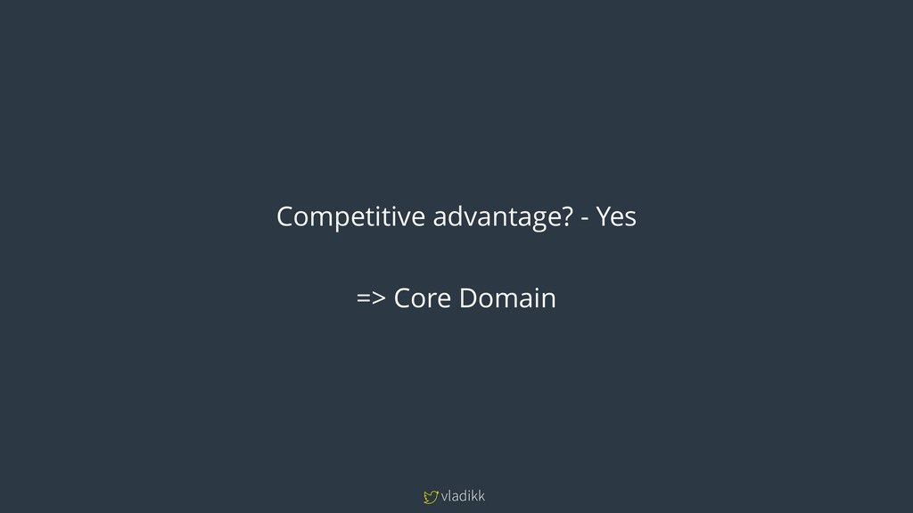 vladikk Competitive advantage? - Yes => Core Do...