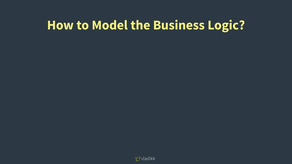 vladikk How to Model the Business Logic?