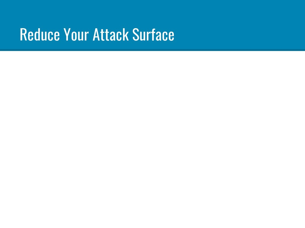 Reduce Your Attack Surface
