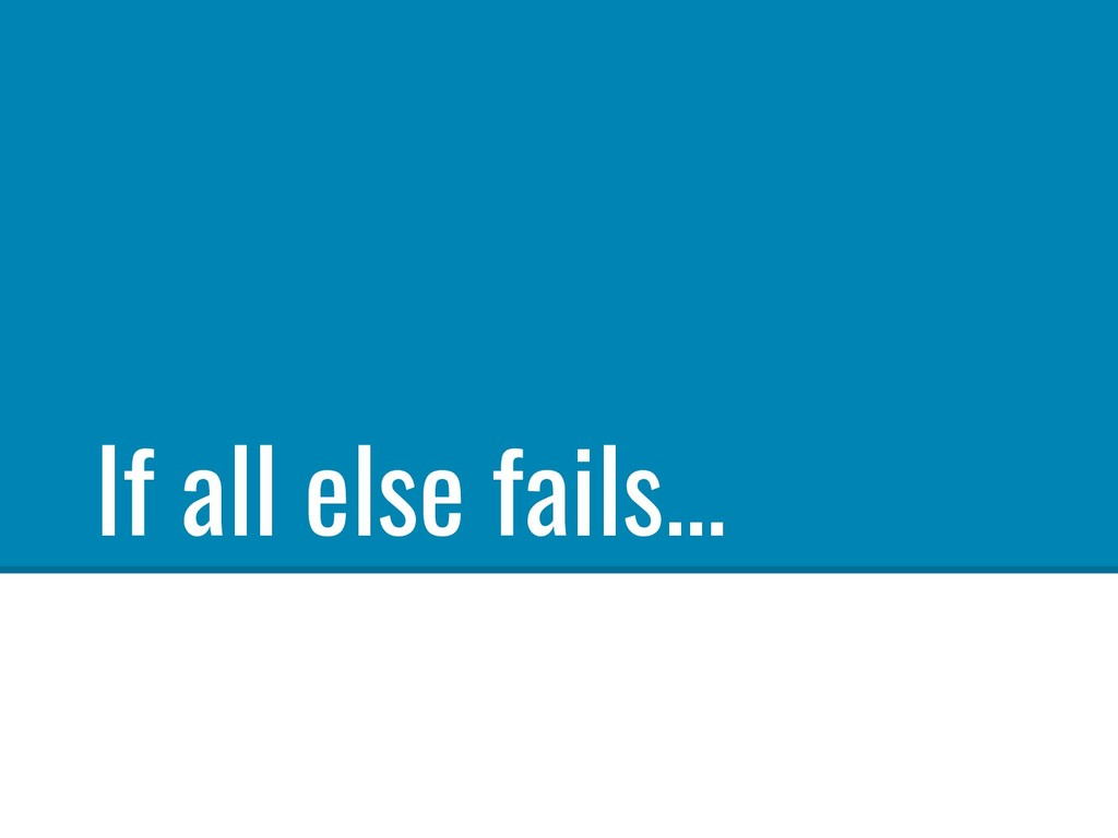 If all else fails...