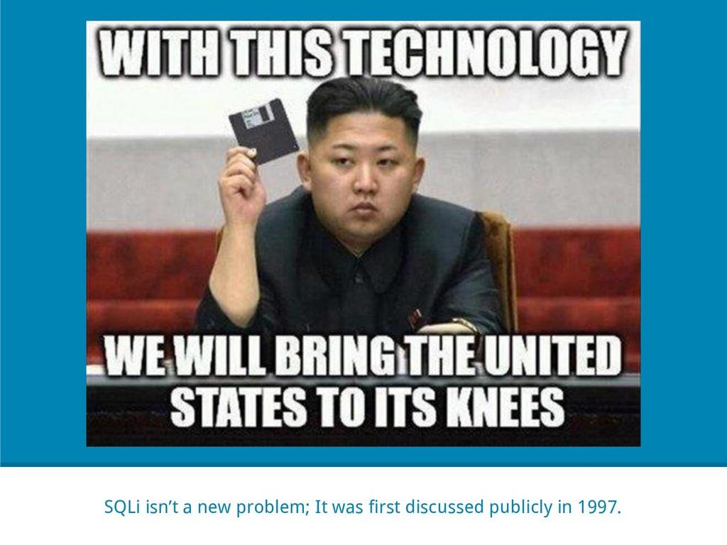 SQLi isn't a new problem; It was first discusse...