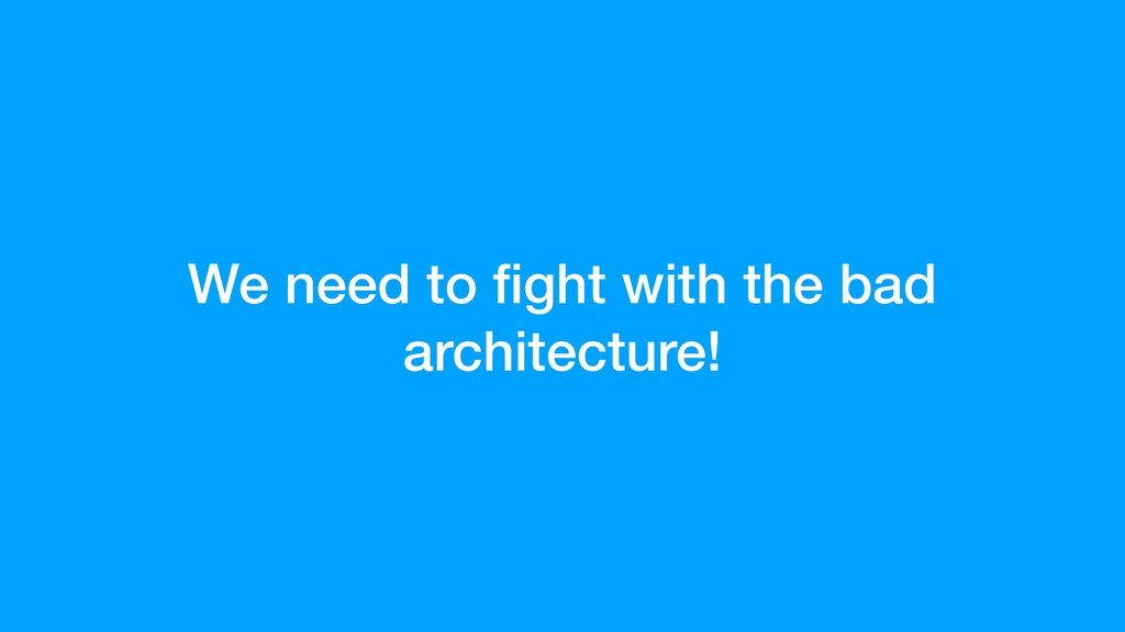 We need to fight with the bad architecture!
