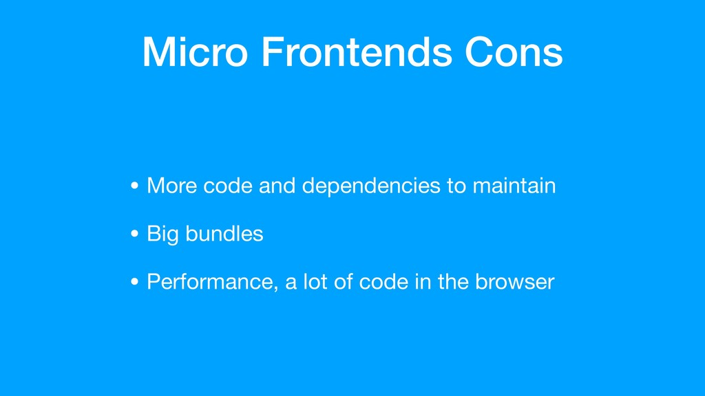 Micro Frontends Cons • More code and dependenci...