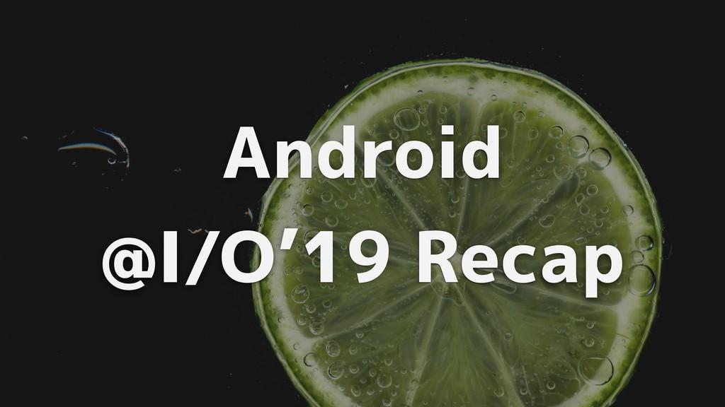Android @I/O'19 Recap