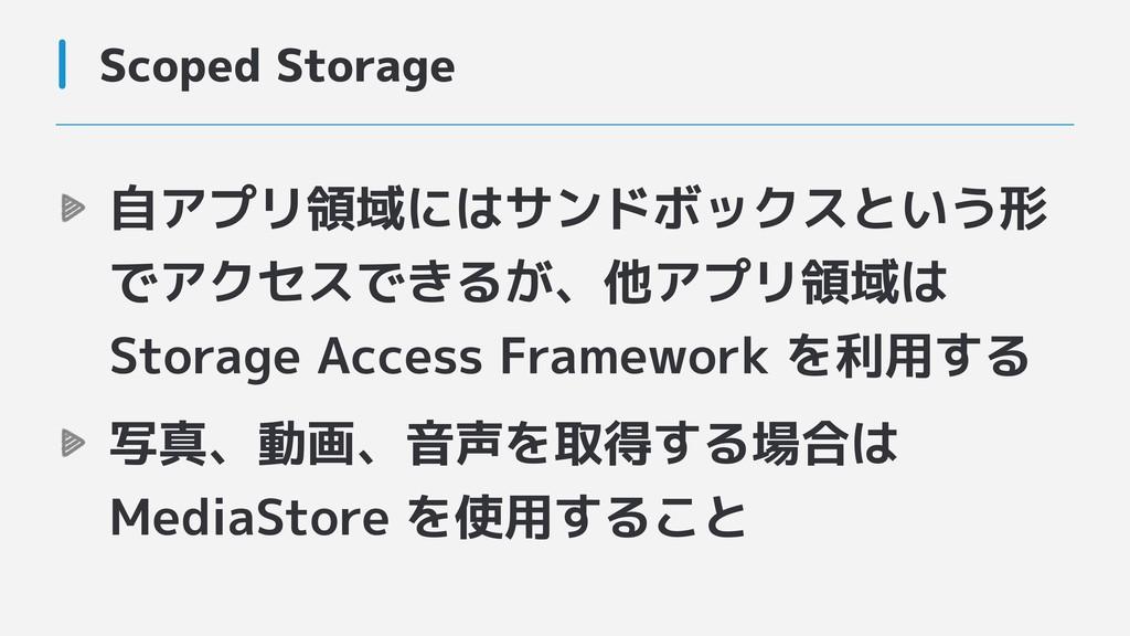 Scoped Storage 自アプリ領域にはサンドボックスという形 でアクセスできるが、他ア...