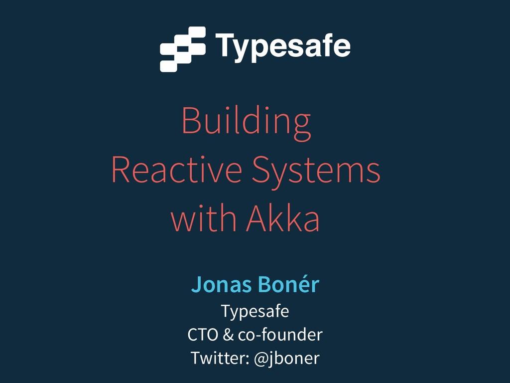 Building Reactive Systems with Akka Jonas Bonér...
