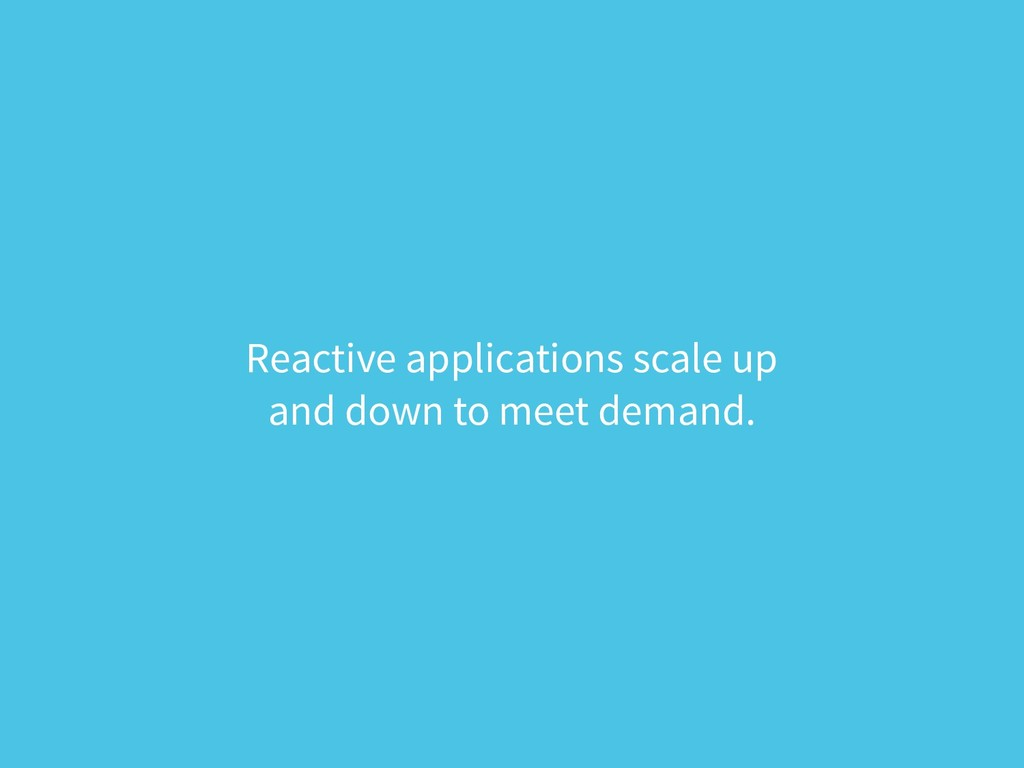 Reactive applications scale up  and down to me...