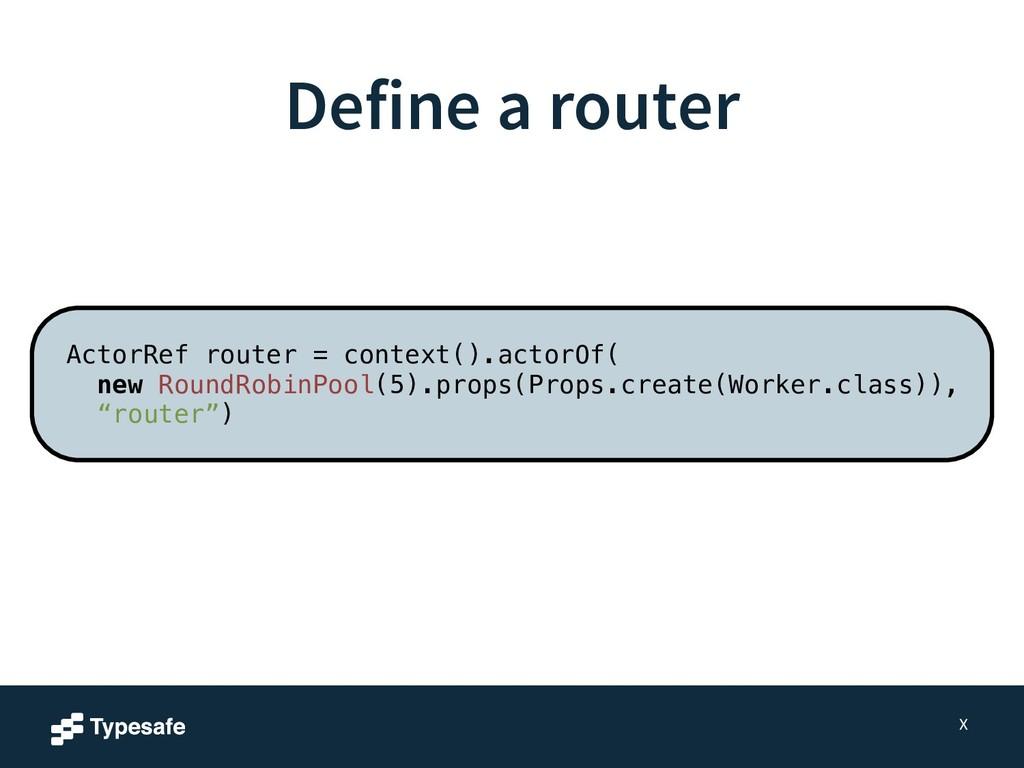 Define a router X ActorRef router = context().a...