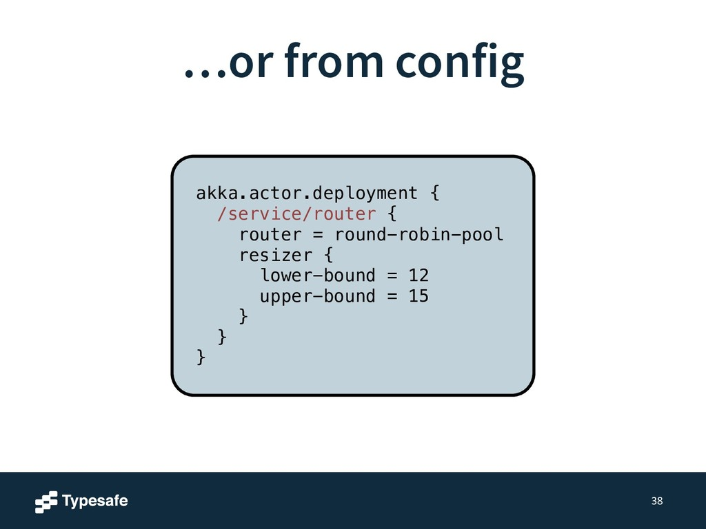 …or from config 38 akka.actor.deployment { /ser...