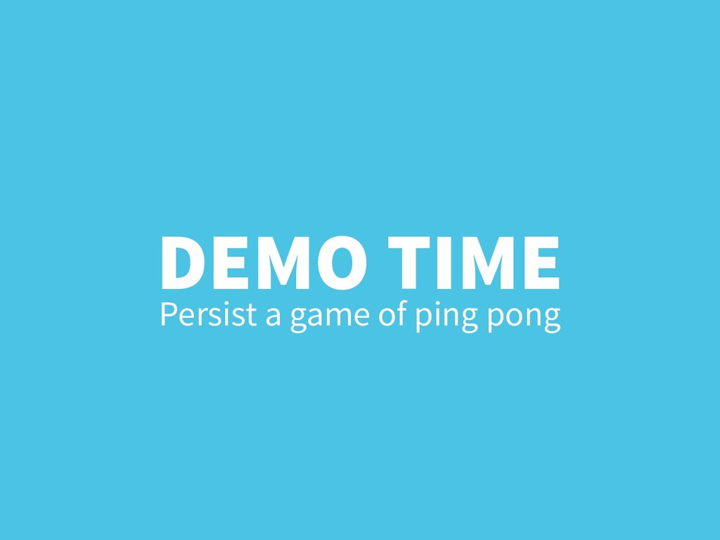 DEMO TIME Persist a game of ping pong