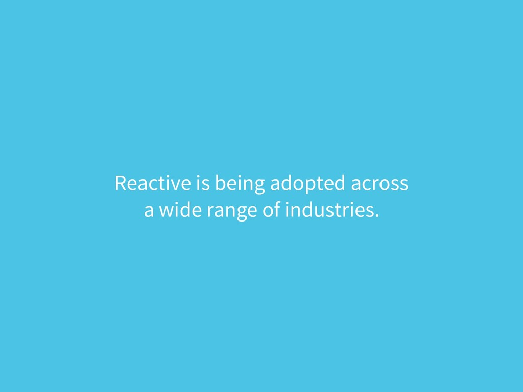 Reactive is being adopted across a wide range ...