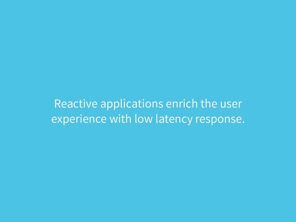 Reactive applications enrich the user experienc...