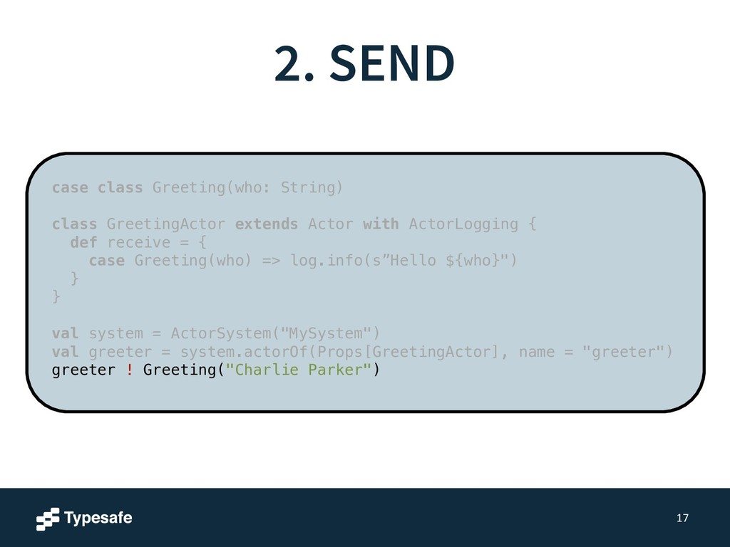 2. SEND 17 case class Greeting(who: String) ! c...