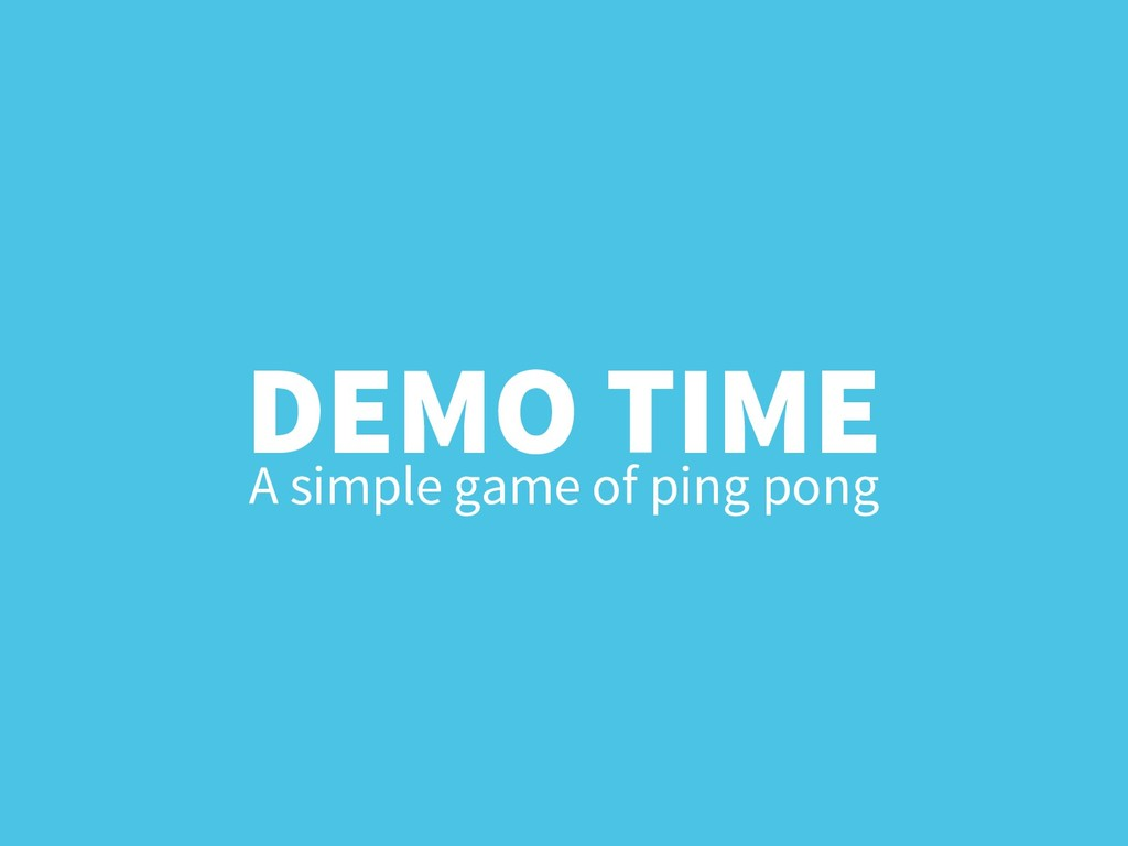 DEMO TIME A simple game of ping pong