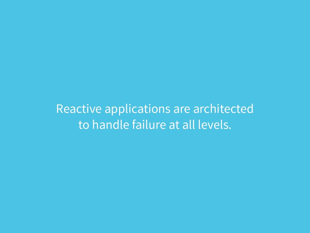 Reactive applications are architected  to hand...