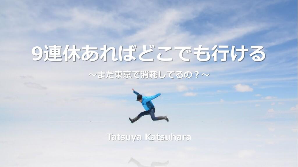 9連休あればどこでも行ける ~まだ東京で消耗してるの?~ Tatsuya Katsuhara