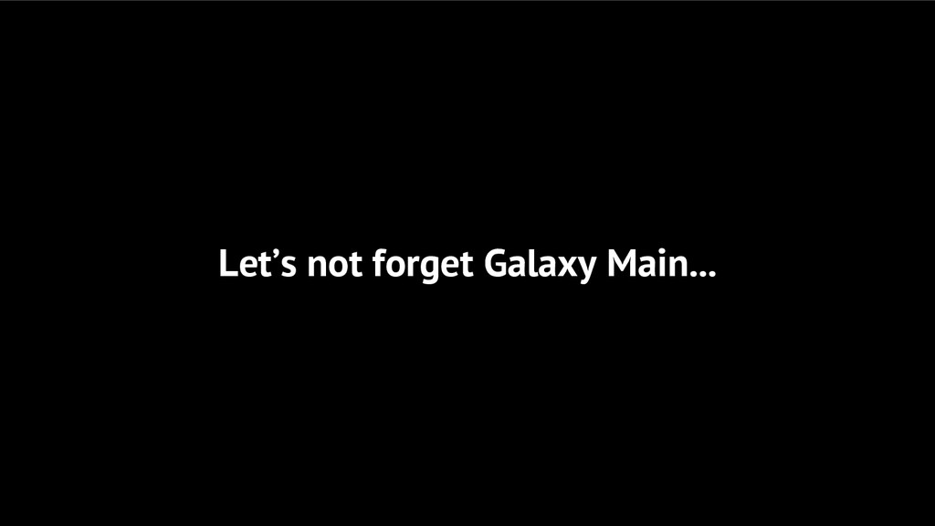 Let's not forget Galaxy Main...