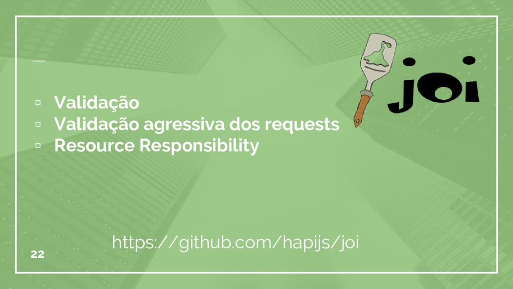 ▫ Validação ▫ Validação agressiva dos requests ...