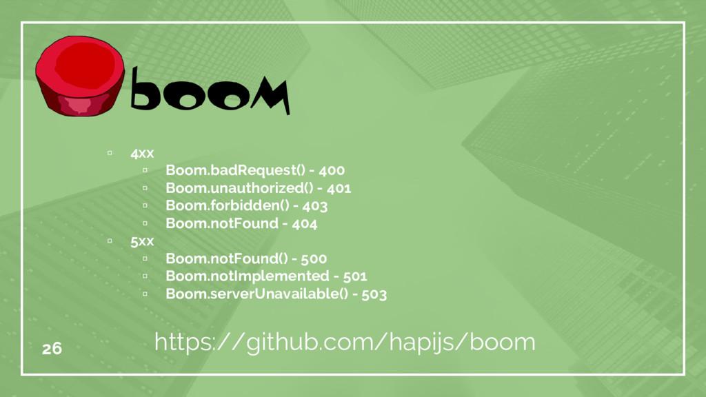 26 https://github.com/hapijs/boom ▫ 4xx ▫ Boom....