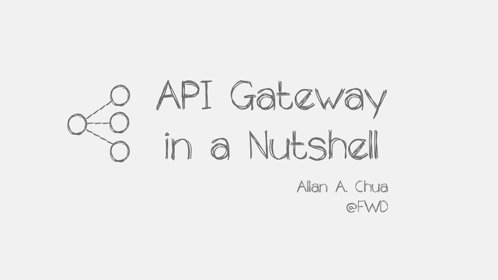 API Gateway in a Nutshell Allan A. Chua @FWD 0 ...