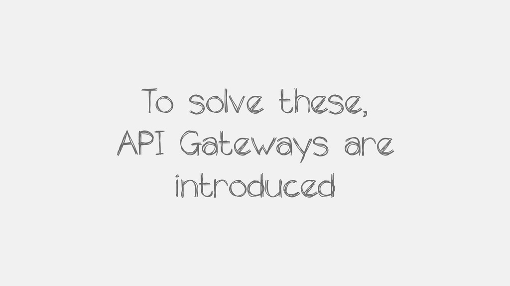 To solve these, API Gateways are introduced
