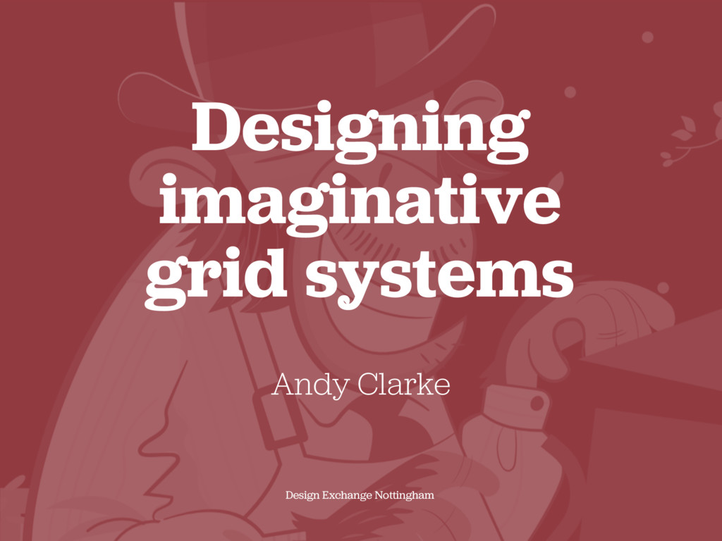 Designing imaginative  grid systems Andy Clark...