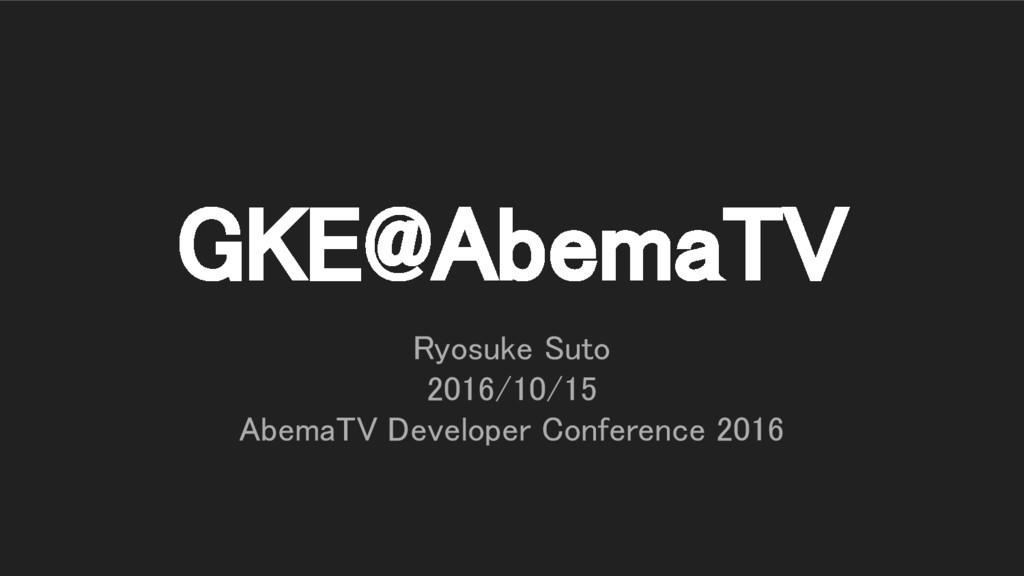 GKE@AbemaTV Ryosuke Suto 2016/10/15 AbemaTV Dev...