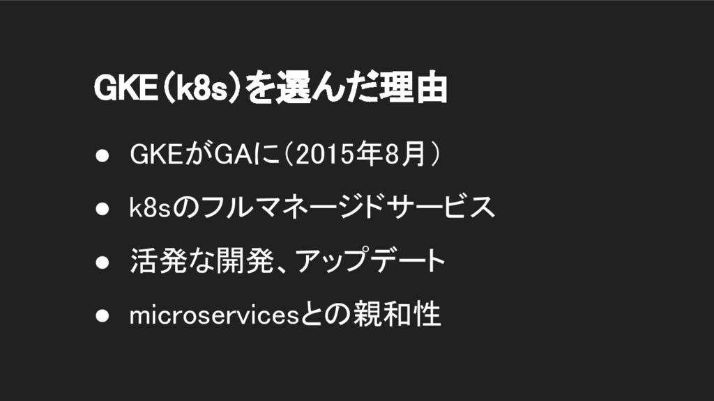 GKE(k8s)を選んだ理由 ● GKEがGAに(2015年8月) ● k8sのフルマネージド...