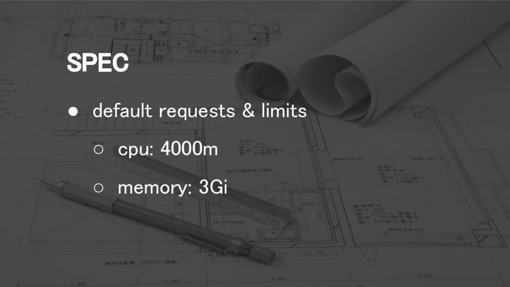 SPEC ● default requests & limits ○ cpu: 4000m ○...