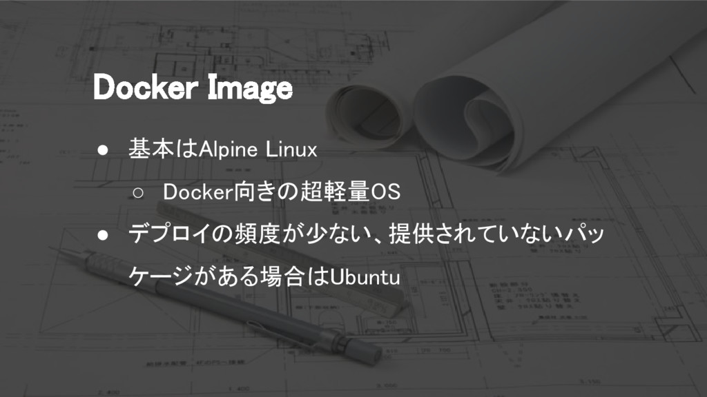 Docker Image ● 基本はAlpine Linux ○ Docker向きの超軽量OS...