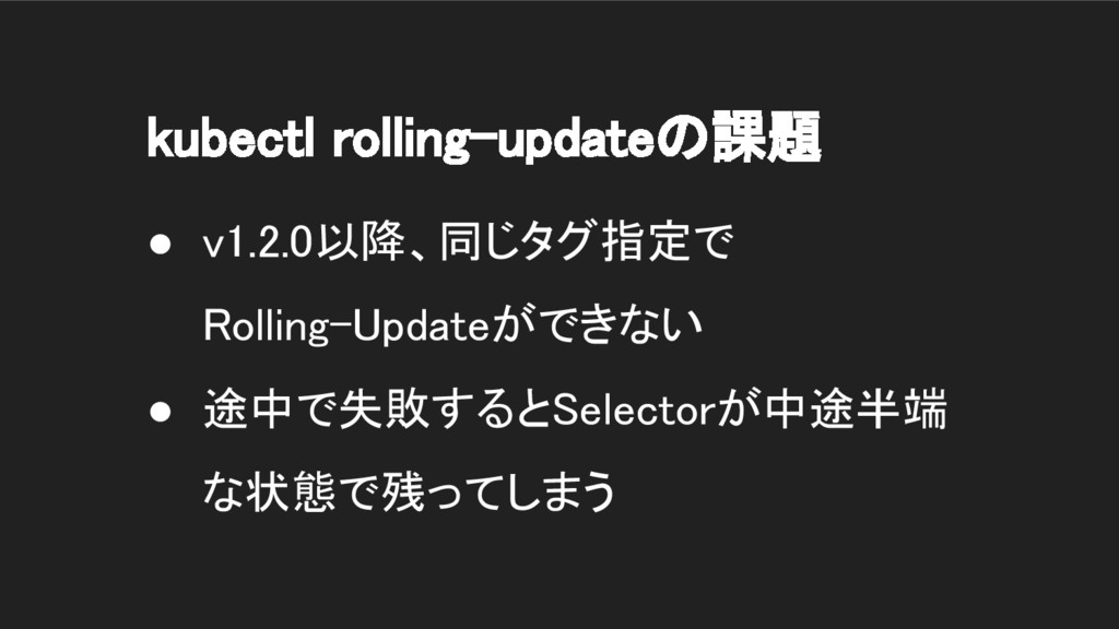 kubectl rolling-updateの課題 ● v1.2.0以降、同じタグ指定で Ro...