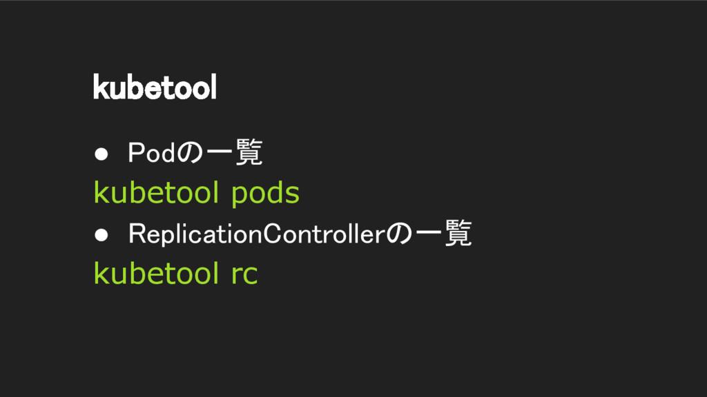 kubetool ● Podの一覧 kubetool pods ● ReplicationCo...
