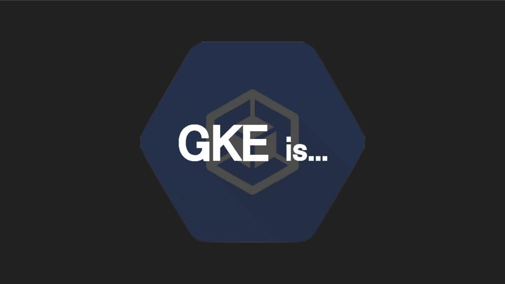 GKE is...