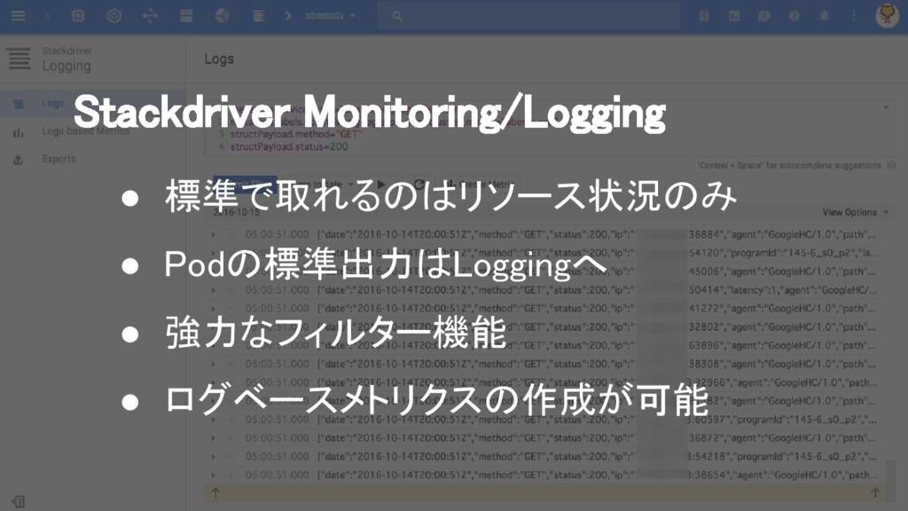 Stackdriver Monitoring/Logging ● 標準で取れるのはリソース状況...