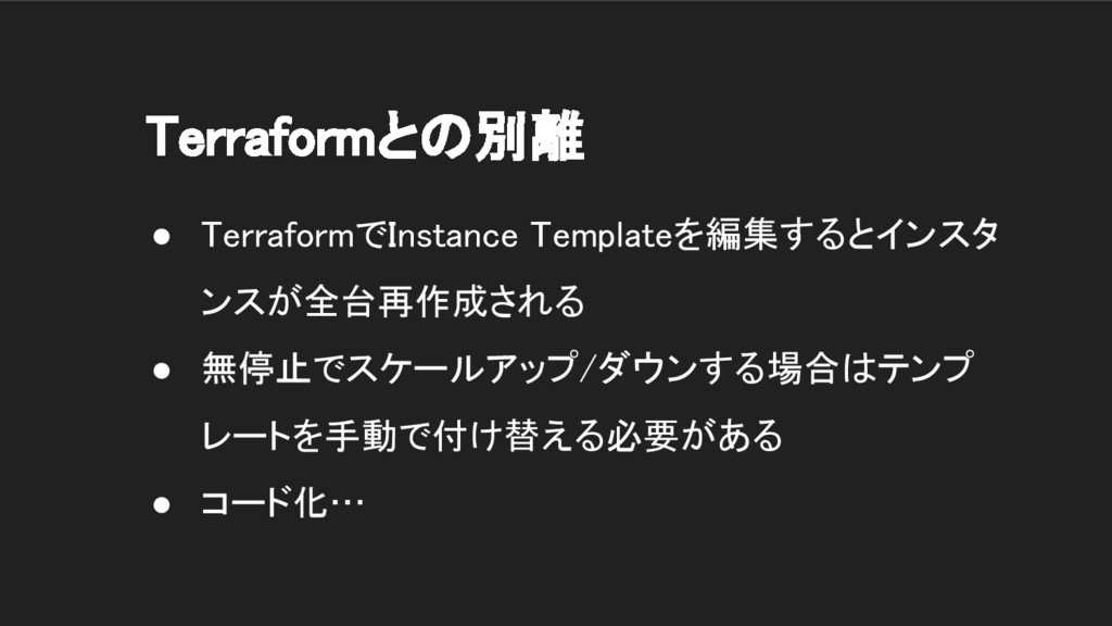Terraformとの別離 ● TerraformでInstance Templateを編集す...