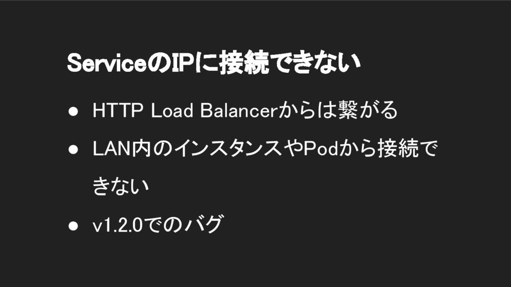 ServiceのIPに接続できない ● HTTP Load Balancerからは繋がる ● ...