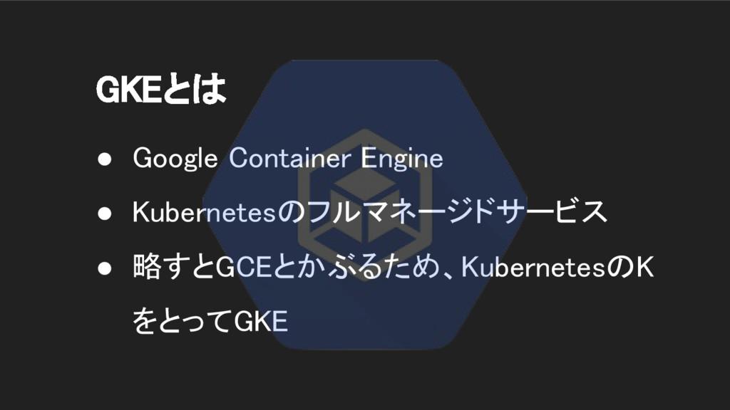 GKEとは ● Google Container Engine ● Kubernetesのフル...