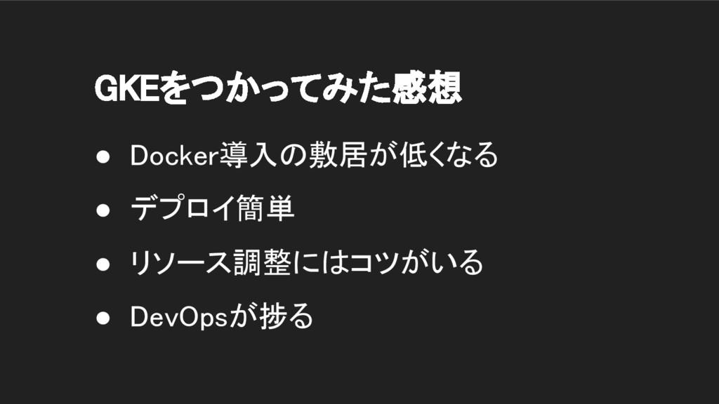 GKEをつかってみた感想 ● Docker導入の敷居が低くなる ● デプロイ簡単 ● リソース...