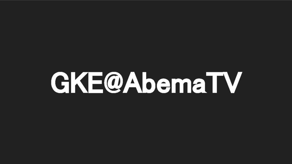 GKE@AbemaTV