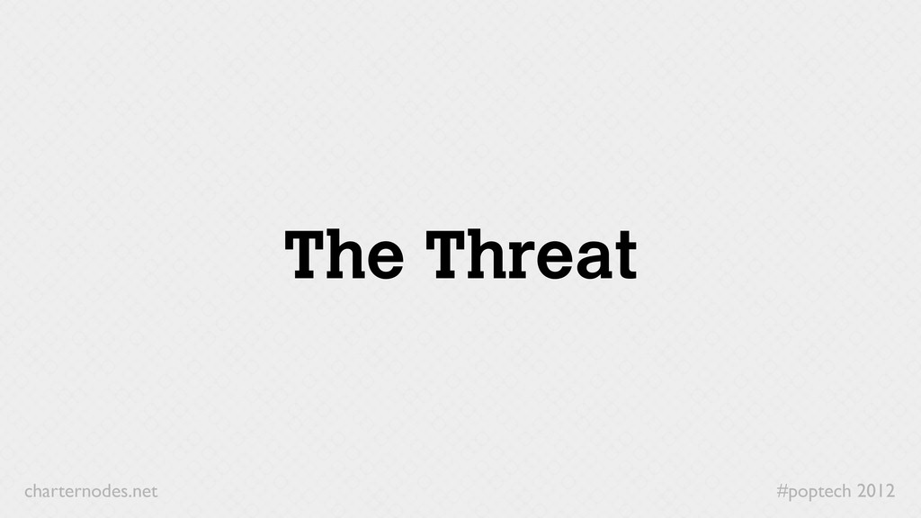 #poptech 2012 charternodes.net The Threat