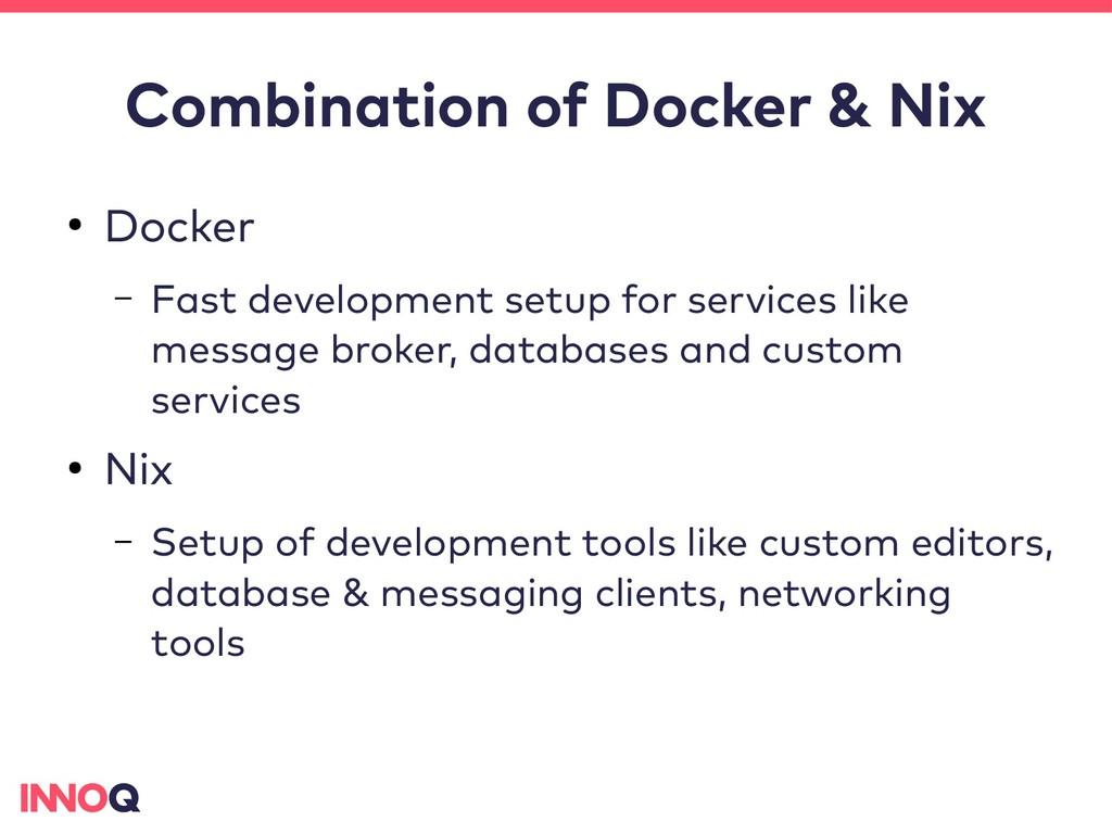 Combination of Docker & Nix ● Docker – Fast dev...