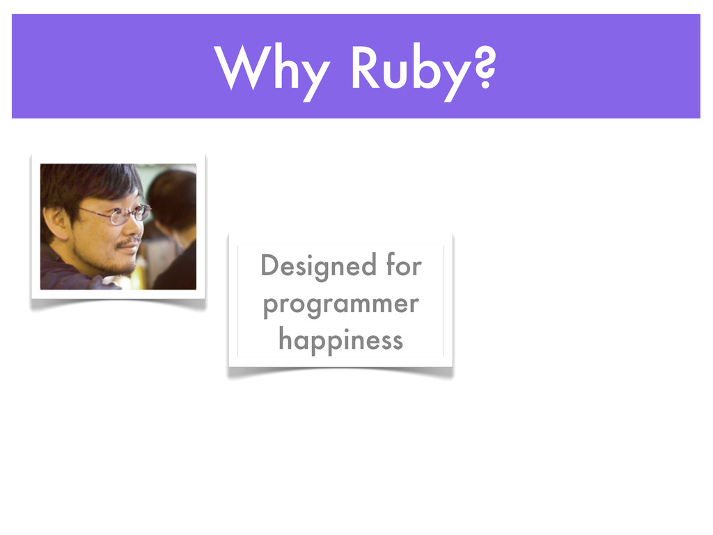 Why Ruby? Designed for programmer happiness