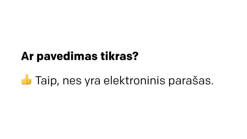 Ar pavedimas tikras?  Taip, nes yra elektronini...