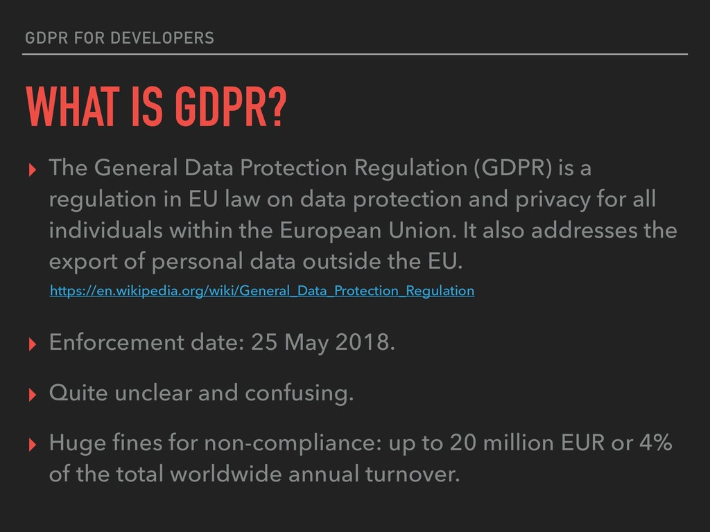 GDPR FOR DEVELOPERS WHAT IS GDPR? ▸ The General...