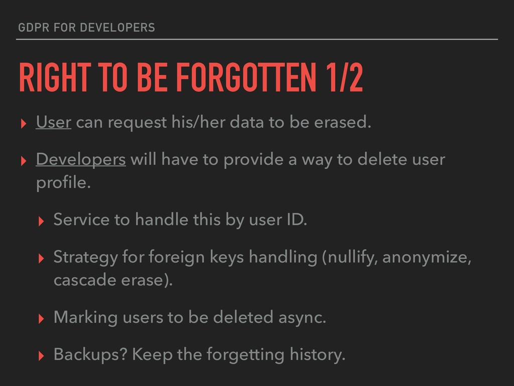 GDPR FOR DEVELOPERS RIGHT TO BE FORGOTTEN 1/2 ▸...