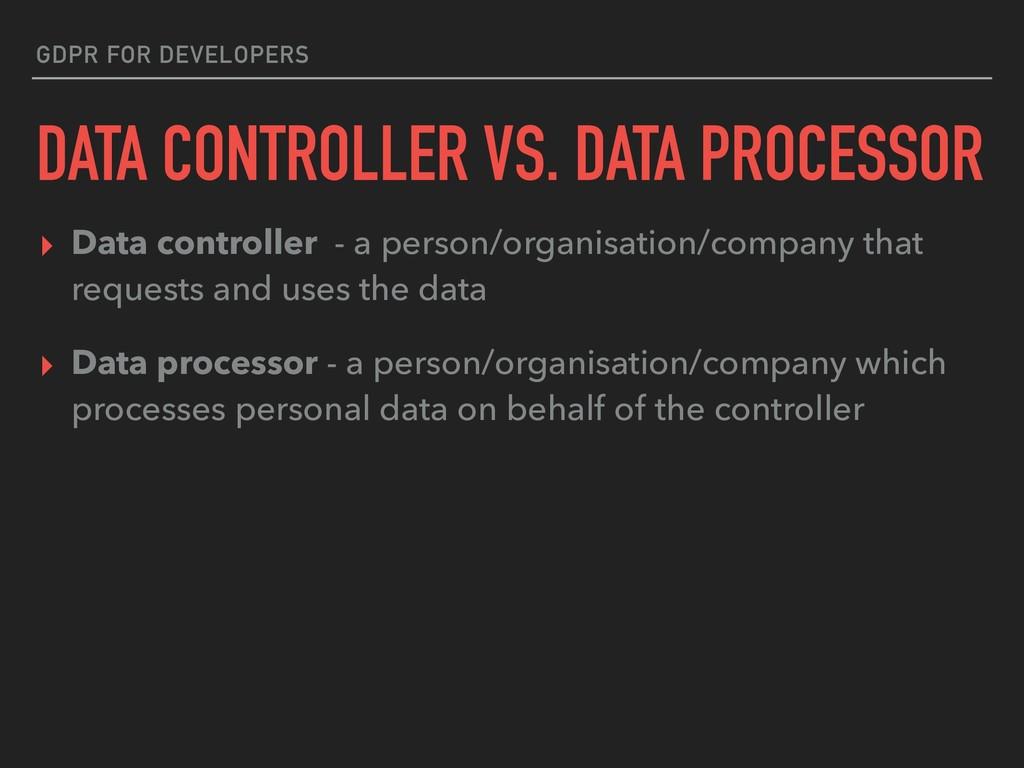 GDPR FOR DEVELOPERS DATA CONTROLLER VS. DATA PR...