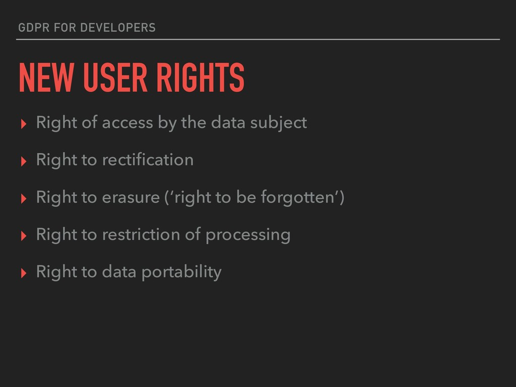 GDPR FOR DEVELOPERS NEW USER RIGHTS ▸ Right of ...