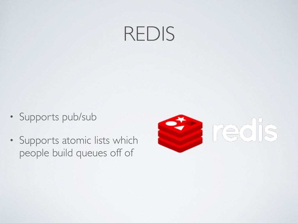 REDIS • Supports pub/sub • Supports atomic list...